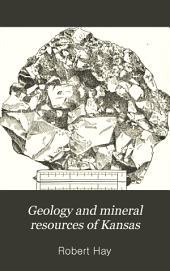 Geology and Mineral Resources of Kansas: From the Eighth Biennial Report of the State Board of Agriculture, 1891-'92
