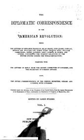 The Diplomatic Correspondence of the American Revolution: Being the Letters of Benjamin Franklin, Silas Deane, John Adams, John Jay, Arthur Lee, William Lee, Ralph Izard, Francis Dana, William Carmichael, Henry Laurens, John Laurens, M. Dumas, and Others, Concerning the Foreign Relations of the United States During the Whole Revolution; Together with the Letters in Reply from the Secret Committee of Congress, and the Secretary of Foreign Affairs. Also, the Entire Correspondence of the French Ministers, Gerard and Luzerne, with Congress, Volume 1