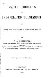 Waste Products and Undeveloped Substances: Or, Hints for Enterprise in Neglected Fields