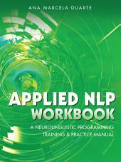 Applied NLP Workbook: A Neurolinguistic Programming Training & Practice Manual