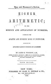 Higher Arithmetic; Or, The Science and Application of Numbers: Combining the Analytic and Synthetic Modes of Instruction ...