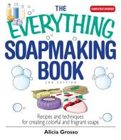 The Everything Soapmaking Book: Recipes and Techniques for Creating Colorful and Fragrant Soaps, Edition 2