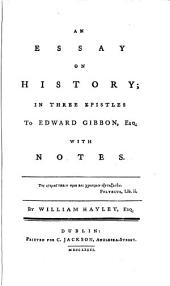 An Essay on History; in Three Epistles to Edward Gibbon, Esq. With Notes. by William Hayley, Esq