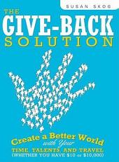 The Give-Back Solution: Create a Better World with Your Time, Talents and Travel (Whether You Have $10 or $10,000)