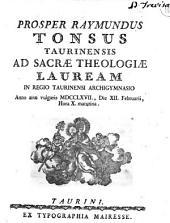 Prosper Raymundus Tonsus Taurinensis ad sacræ theologiæ lauream in Regio Taurinensi Archigymnasio anno æræ vulgaris 1767., die 12. Februarii, hora 10. matutina