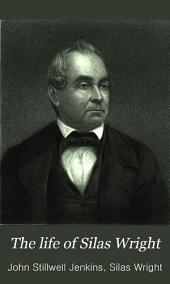 The Life of Silas Wright: Late Governor of the State of New York. With an Appendix, Containing a Selection from His Speeches in the Senate of the United States, and His Address Read Before the New York State Agricultural Society