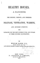 Healthy Houses: A Handbook to the History, Defects, and Remedies of Drainage Ventilation, Warming, and Kindred Subjects; with Estimates for the Best System in Use, ... and Illustrations