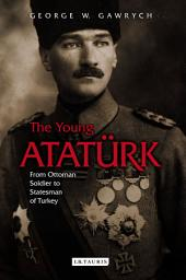 The Young Atatürk: From Ottoman Soldier to Statesman of Turkey