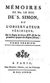Mémoires de Mr. le duc de S. Simon ou l'observateur véridique, sur le règne de Louis XIV et sur les premières époques des règnes suivans: Volume1