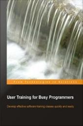 User Training for Busy Programmers: Develop Effective Software Training Classes Quickly and Easily