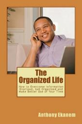 The Organized Life: How to Overcome Information Overload, Get Organized and Make Better Use of Your Time