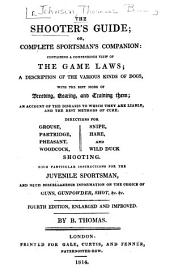 The Shooter's Guide: Or, Complete Sportsman's Companion: Containing a Compendious View of the Game Laws; a Description of the Various Kinds of Dogs, with the Best Mode of Breeding, Hearing, and Training Them; an Account of the Diseases to which They are Liable, and the Best Methods of Cure. Directions for Grouse, Partridge, Pheasant, Woodcock, Snipe, Hare, and Wild Duck Shooting. With Particular Instructions for the Juvenile Sportsman, and Much Miscellaneous Information on the Choice of Guns, Gunpowder, Shot ...