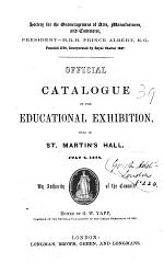 Official catalogue of the educational exhibition, held in St. Martin's hall, July 4, 1854. Ed. by G.W. Yapp
