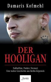 Der Hooligan: Fußballfan, Punker, Neonazi - eine wahre Geschichte aus Berlin-Koepenick
