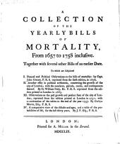 A Collection of the Yearly Bills of Mortality, from 1657 to 1758 Inclusive: Together with Several Other Bills of an Earlier Date; to which are Subjoined: I. Natural and Political Observations on the Bills of Mortality, by John Graunt, F.R.S. Reprinted from the Sixth Edition, in 1676; II. Another Essay in Political Arithmetic, Concerning the Growth of the City of London; with the Measures, Periods, Causes, and Consequences Thereof, by Sir William Petty, Kt. F.R.S. Reprinted from the Edition Printed at London in 1683; III. Observations on the Past Growth and Present State of the City of London; Reprinted from the Edition Printed at London in 1751; with a Continuation of the Tables to the End of the Year 1757, by Corbyn Morris, Esq. F.R.S.; IV. A Comparative View of the Diseases and Ages, and a Table of the Probabilities of Life, for the Last Thirty Years, by J.P., Esq. F.R.S. [i.e. James Postlethwayt]