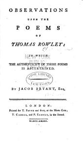 Observations Upon the Poems of Thomas Rowley: In which the Authenticity of Those Poems is Ascertained