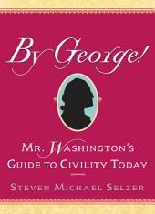 By George: Mr. Washington's Guide to Civility Today