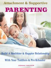 Attachment & Supportive Parenting: Build A Healthier & Happier Relationship with Your Toddlers & Preschoolers