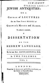 Jewish Antiquities: Or A Course of Lectures on the Three First Books of Godwin's Moses and Aaron: To which is Annexed, a Dissertation on the Hebrew Language, Volume 1