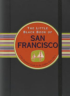 The Little Black Book of San Francisco  The Essential Guide to the Golden Gate City PDF