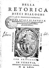 DELLA RETORICA DIECI DIALOGHI DI M. FRANCESCO PATRITIO: NELLI QVALI SI FAVELLA Dell arte Oratoria con ragioni repugnanti all' openione, che intorno a quella hebbero gli antichi scrittori