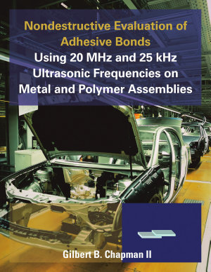 Nondestructive Evaluation of Adhesive Bonds Using 20 MHz and 25 kHz Ultrasonic Frequencies on Metal and Polymer Assemblies PDF