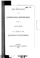 The Principle of the Corporation Reform Bill Applied to Counties: In a Letter to the Chancellor of the Exchequer