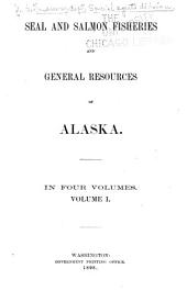 Seal and Salmon Fisheries and General Resources of Alaska: Reports on condition of seal life on the Pribilof Islands by special Treasury agents ... 1868 to 1895 ... by D. S. Jordan