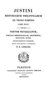 Justini historiarum Philippicarum ex Trogo Pompeio libri xliv. Textum Wetzelianum, tabulas, argumenta [&c.] additamentis illustr. N.E. Lemaire