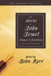 The Works of John Jewel, Bishop of Salisbury: The Second Portion
