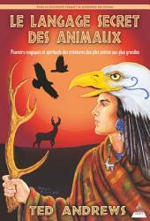 Le langage secret des animaux: Pouvoirs magiques et spirituels des créatures des plus petites aux plus grandes