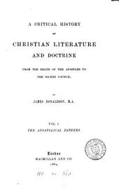 A Critical History of Christian Literature and Doctrine: From the Death of the Apostles to the Nicene Council, Volume 1
