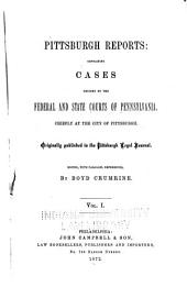 Pittsburgh Reports: Containing Cases Decided by the Federal and State Courts of Pennsylvania, Chiefly at the City of Pittsburgh. 1853-1873, Volume 1