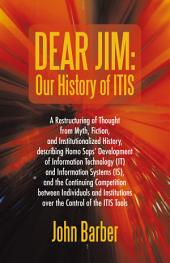 Dear Jim: Our History of ITIS: A Restructuring of Thought from Myth, Fiction, and Institutionalized History, describing Homo Saps' Development of Information Technology (IT) and Information Systems (IS), and the Continuing Competition between Individuals and Institutions over the Contr