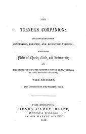 The Turner's Companion: Containing Instructions in Concentric, Elliptic, and Eccentric Turning; Also Various Plates of Chucks, Tools, and Instruments: and Directions for Using the Eccentric Cutter, Drill, Vertical Cutter, and Circular Test; with Patterns, and Instructions for Working Them