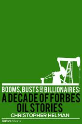 Booms, Busts And Billionaires: A Decade Of Forbes Oil Stories