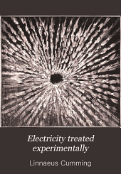 Electricity Treated Experimentally: For the Use of Schools and Students