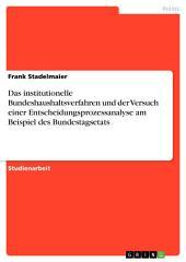 Das institutionelle Bundeshaushaltsverfahren und der Versuch einer Entscheidungsprozessanalyse am Beispiel des Bundestagsetats