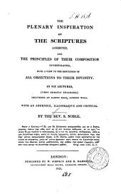 The plenary inspiration of the Scriptures asserted, and the principles of their composition investigated, with a view to the refutation of all objections to their divinity, in 6 lects., greatly enlarged