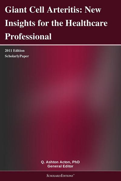 Giant Cell Arteritis  New Insights for the Healthcare Professional  2011 Edition