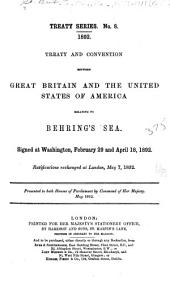 Treaty and Convention Between Great Britain and the United States of America Relating to Behring's Sea. Signed at Washington, February 29 and April 18, 1892. Ratifications Exchanged at London, May 7, 1892: Presented to Both Houses of Parliament by Command of Her Majesty. May 1892