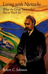 "Living with Nietzsche: What the Great ""Immoralist"" Has to Teach Us"