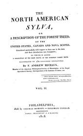 The North America Sylva: Or, A Description of the Forest Trees of the United States, Canada and Nova Scotia. To which is Added a Description of the Most Useful of the European Forest Trees, Illustrated by 156 Engravings, Volume 2