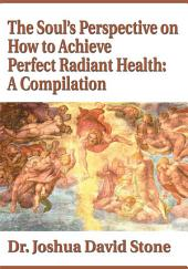 The Soul's Perspective on How to Achieve Perfect Radiant Health: A Compilation