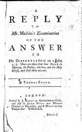 A reply to Mr Martin's Examination of the answer to his Dissertation on 1 John: Volume 7