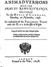 Animadversions Upon the Armies Remonstrance,: Delivered to the House of Commons, Monday, 20. November, 1648. In Vindication of the Parliaments Treaty with the King in the Isle of Wight