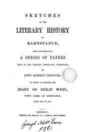 Sketches of the literary history of Barnstaple. To which is appended the diary of P. Wyot, 1586-1608