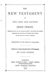 New Testament of Our Lord and Saviour Jesus Christ: Translated Out of the Original Greek and with the Former Translations Diligently Compared and Revised by His Majesty's Special Command. Appointed to be Read in Churches. Printed in an Easy Reporting Style of Pitman's Shorthand