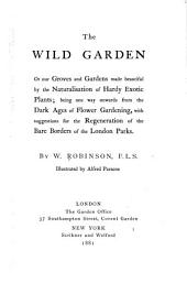 The Wild Garden: Or, Our Groves and Gardens Made Beautiful by the Naturalisation of Hardy Exotic Plants; Being One Way Onwards from the Dark Ages of Flower Gardening, with Suggestions for the Regeneration of the Bare Borders of the London Parks,