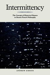 Intermittency: The Concept of Historical Reason in Recent French Philosophy: The Concept of Historical Reason in Recent French Philosophy